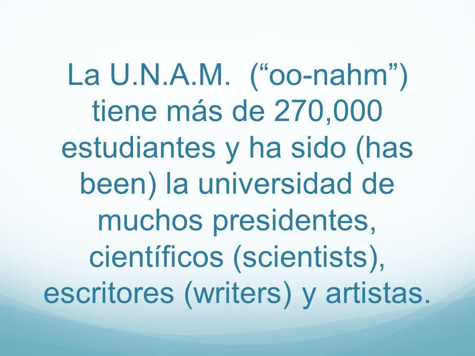 La U.N.A.M. (oo-nahm) tiene más de 270,000 estudiantes y ha sido (has been) la universidad de muchos presidentes, científicos (scientists), escritores