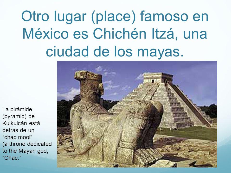 Otro lugar (place) famoso en México es Chichén Itzá, una ciudad de los mayas. La pirámide (pyramid) de Kulkulcán está detrás de un chac mool (a throne