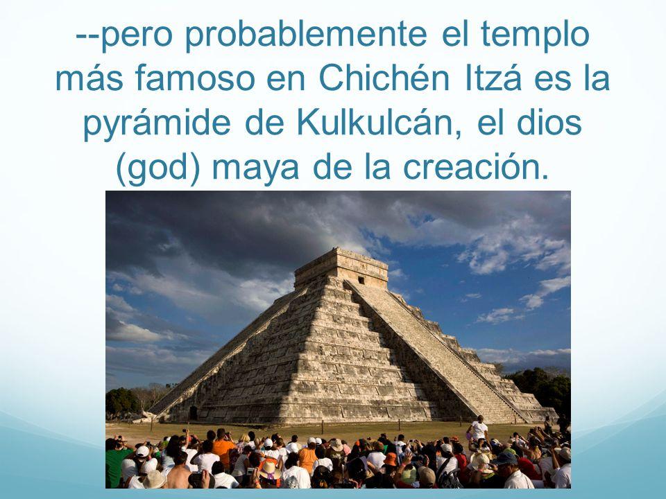 --pero probablemente el templo más famoso en Chichén Itzá es la pyrámide de Kulkulcán, el dios (god) maya de la creación.