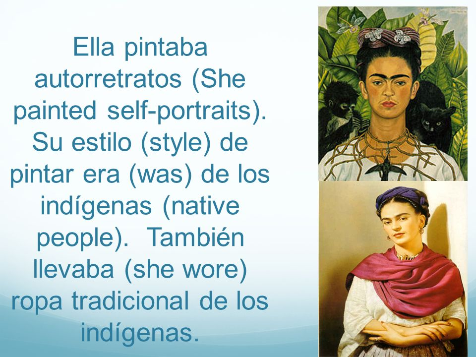 Ella pintaba autorretratos (She painted self-portraits). Su estilo (style) de pintar era (was) de los indígenas (native people). También llevaba (she