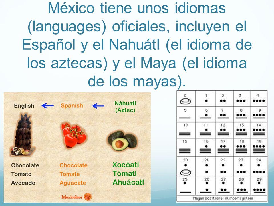 México tiene unos idiomas (languages) oficiales, incluyen el Español y el Nahuátl (el idioma de los aztecas) y el Maya (el idioma de los mayas).
