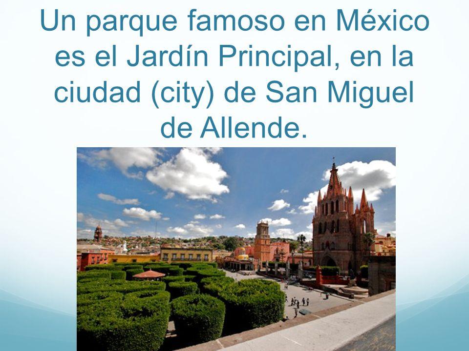 Un parque famoso en México es el Jardín Principal, en la ciudad (city) de San Miguel de Allende.