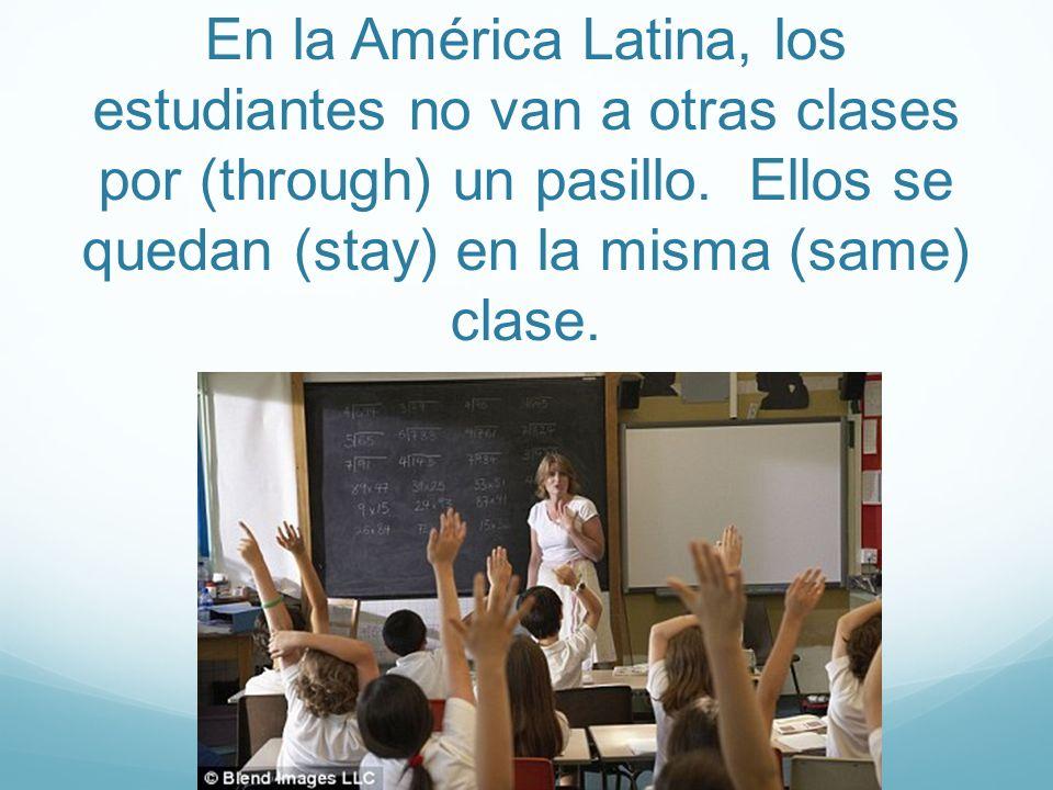 En la América Latina, los estudiantes no van a otras clases por (through) un pasillo. Ellos se quedan (stay) en la misma (same) clase.