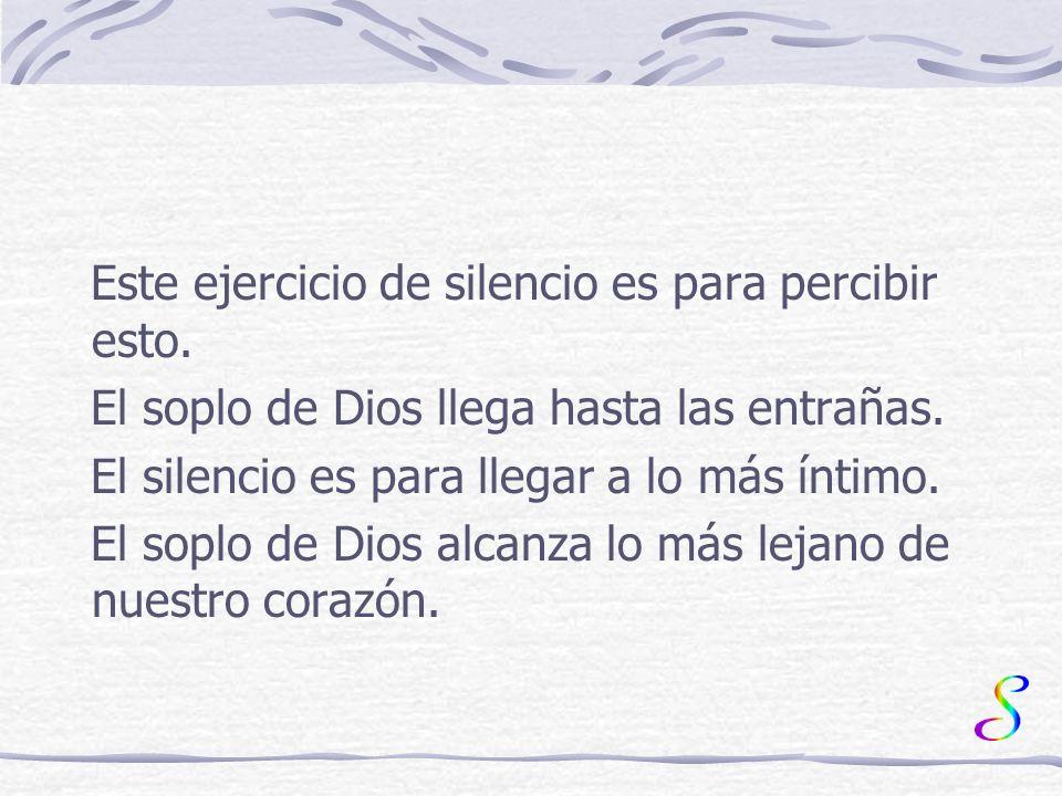 Este ejercicio de silencio es para percibir esto.El soplo de Dios llega hasta las entrañas.