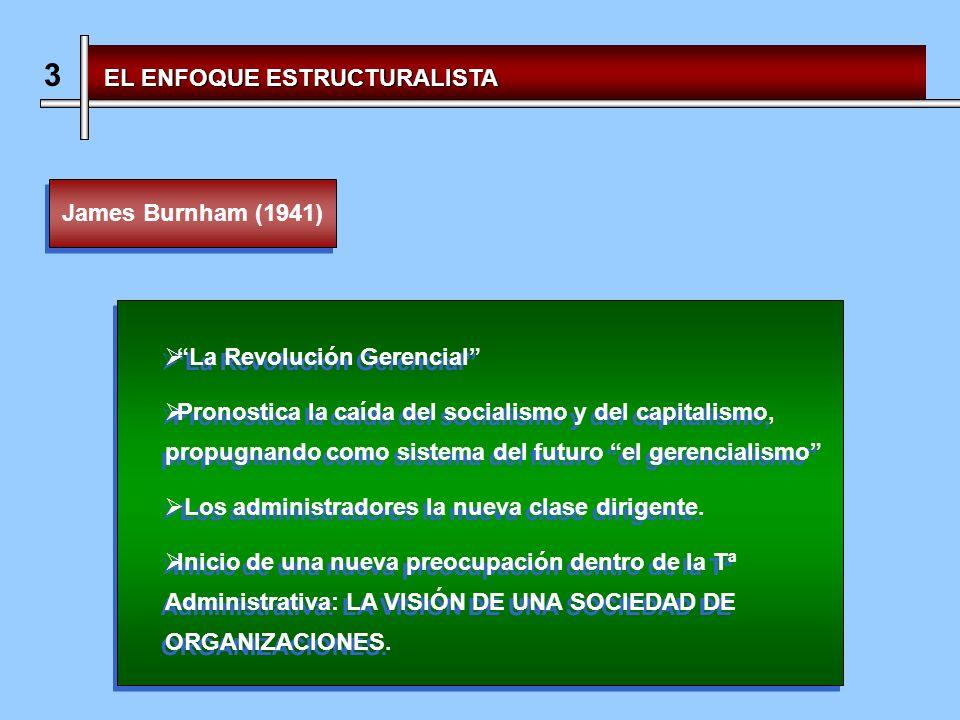 3 EL ENFOQUE ESTRUCTURALISTA James Burnham (1941) La Revolución Gerencial Pronostica la caída del socialismo y del capitalismo, propugnando como sistema del futuro el gerencialismo Los administradores la nueva clase dirigente.