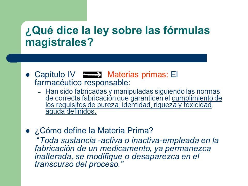 ¿Qué dice la ley sobre las fórmulas magistrales? Capítulo IV Materias primas: El farmacéutico responsable: – Han sido fabricadas y manipuladas siguien