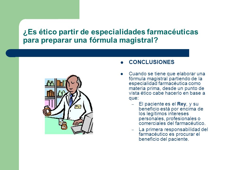 ¿Es ético partir de especialidades farmacéuticas para preparar una fórmula magistral? CONCLUSIONES Cuando se tiene que elaborar una fórmula magistral