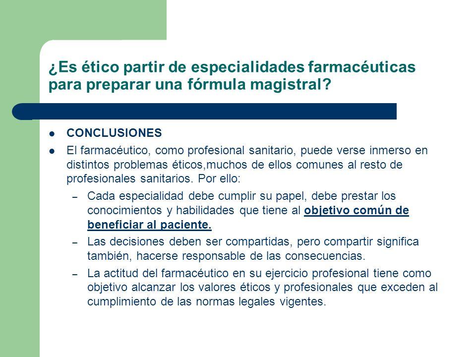 ¿Es ético partir de especialidades farmacéuticas para preparar una fórmula magistral? CONCLUSIONES El farmacéutico, como profesional sanitario, puede