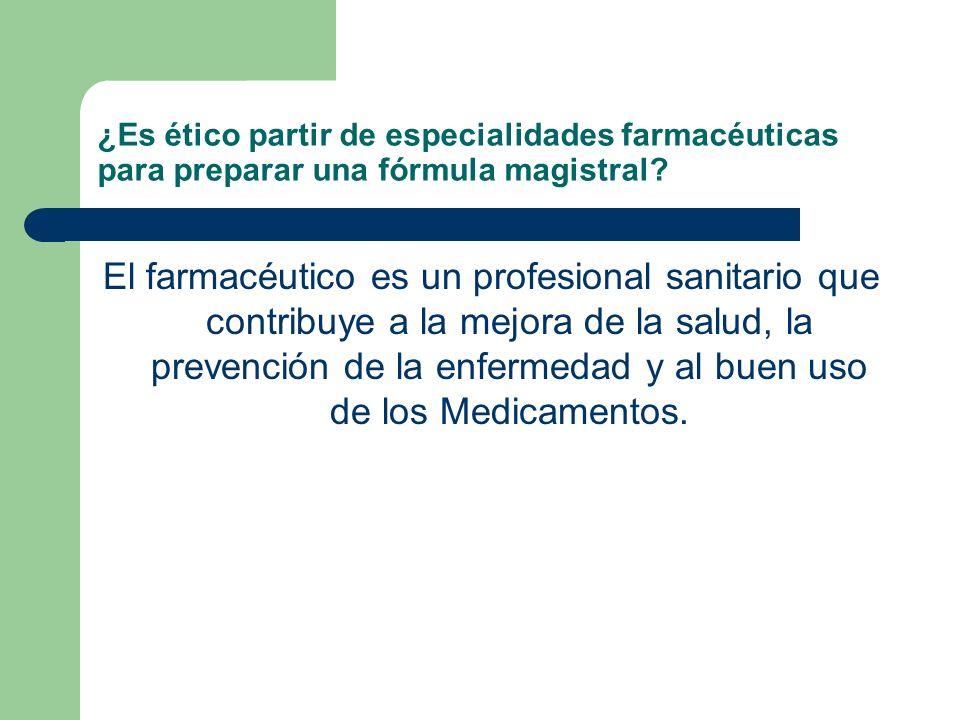 ¿Es ético partir de especialidades farmacéuticas para preparar una fórmula magistral? El farmacéutico es un profesional sanitario que contribuye a la