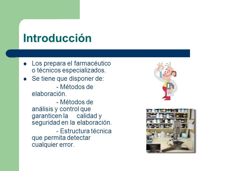 Introducción Los prepara el farmacéutico o técnicos especializados. Se tiene que disponer de: - Métodos de elaboración. - Métodos de análisis y contro