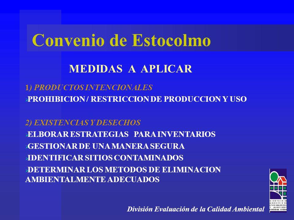 División Evaluación de la Calidad Ambiental MEDIDAS A APLICAR Convenio de Estocolmo 1) PRODUCTOS INTENCIONALES PROHIBICION / RESTRICCION DE PRODUCCION Y USO 2) EXISTENCIAS Y DESECHOS ELBORAR ESTRATEGIAS PARA INVENTARIOS GESTIONAR DE UNA MANERA SEGURA IDENTIFICAR SITIOS CONTAMINADOS DETERMINAR LOS METODOS DE ELIMINACION AMBIENTALMENTE ADECUADOS