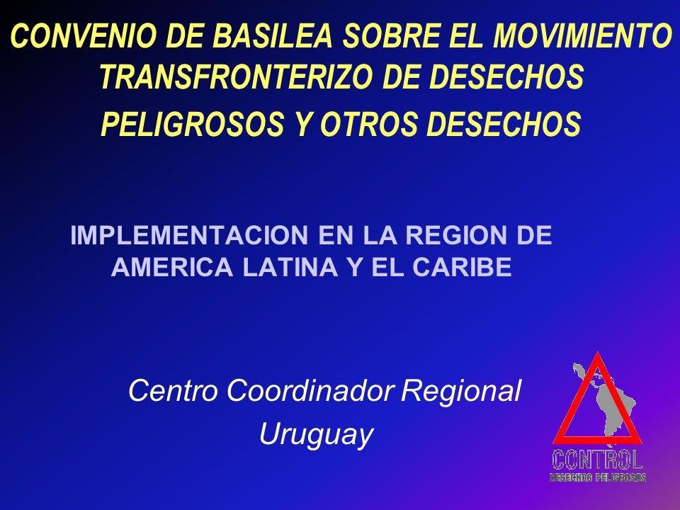 CONVENIO DE BASILEA SOBRE EL MOVIMIENTO TRANSFRONTERIZO DE DESECHOS PELIGROSOS Y OTROS DESECHOS IMPLEMENTACION EN LA REGION DE AMERICA LATINA Y EL CARIBE Centro Coordinador Regional Uruguay