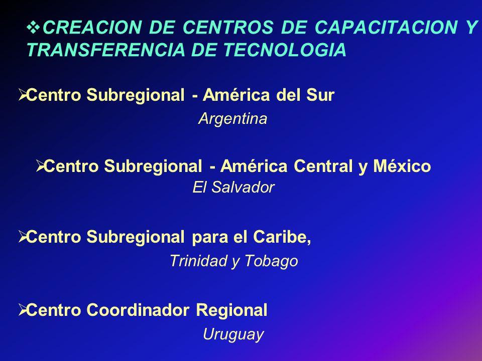 CREACION DE CENTROS DE CAPACITACION Y TRANSFERENCIA DE TECNOLOGIA Centro Subregional - América del Sur Argentina Centro Subregional - América Central y México El Salvador Centro Subregional para el Caribe, Trinidad y Tobago Centro Coordinador Regional Uruguay
