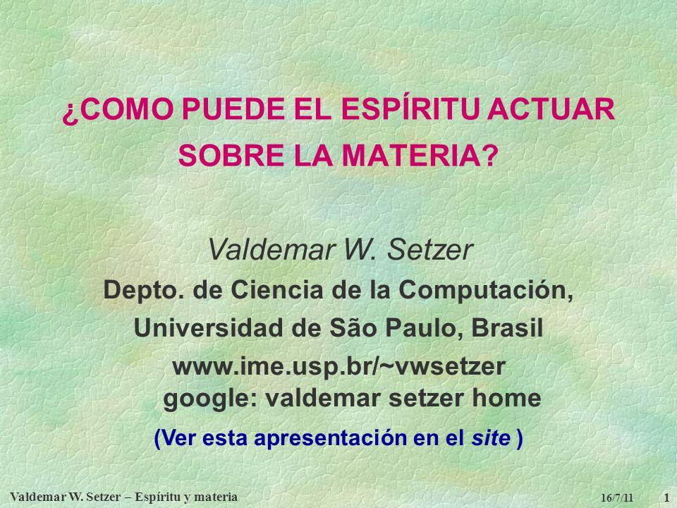Valdemar W. Setzer – Espíritu y materia 1 16/7/11 ¿COMO PUEDE EL ESPÍRITU ACTUAR SOBRE LA MATERIA? Valdemar W. Setzer Depto. de Ciencia de la Computac