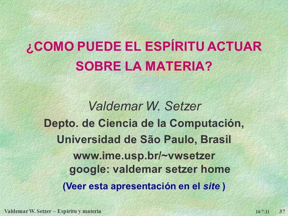 Valdemar W. Setzer – Espíritu y materia 37 16/7/11 ¿COMO PUEDE EL ESPÍRITU ACTUAR SOBRE LA MATERIA? Valdemar W. Setzer Depto. de Ciencia de la Computa