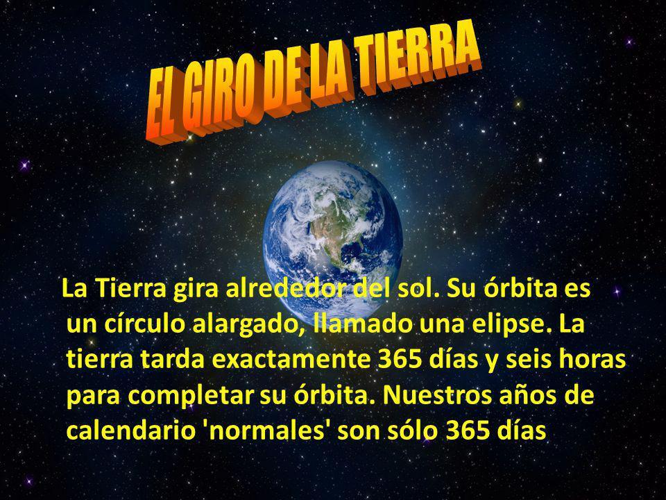La Tierra gira alrededor del sol. Su órbita es un círculo alargado, llamado una elipse. La tierra tarda exactamente 365 días y seis horas para complet