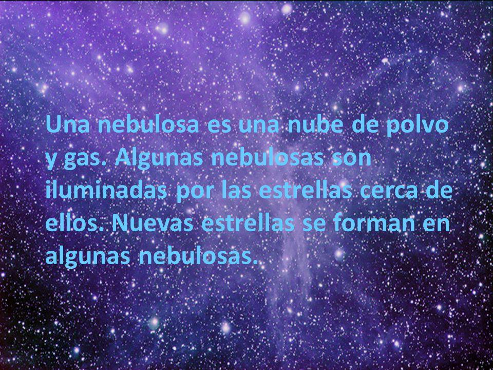 Una nebulosa es una nube de polvo y gas. Algunas nebulosas son iluminadas por las estrellas cerca de ellos. Nuevas estrellas se forman en algunas nebu