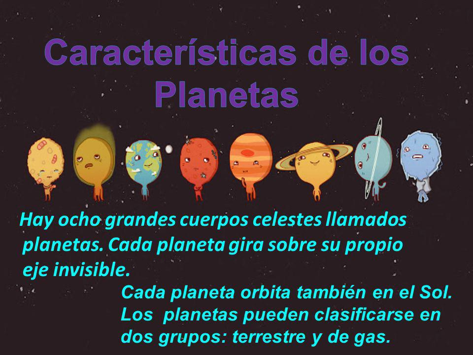 Hay ocho grandes cuerpos celestes llamados planetas. Cada planeta gira sobre su propio eje invisible. Cada planeta orbita también en el Sol. Los plane