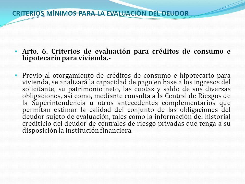 CRITERIOS MÍNIMOS PARA LA EVALUACIÓN DEL DEUDOR Arto. 6. Criterios de evaluación para créditos de consumo e hipotecario para vivienda.- Previo al otor