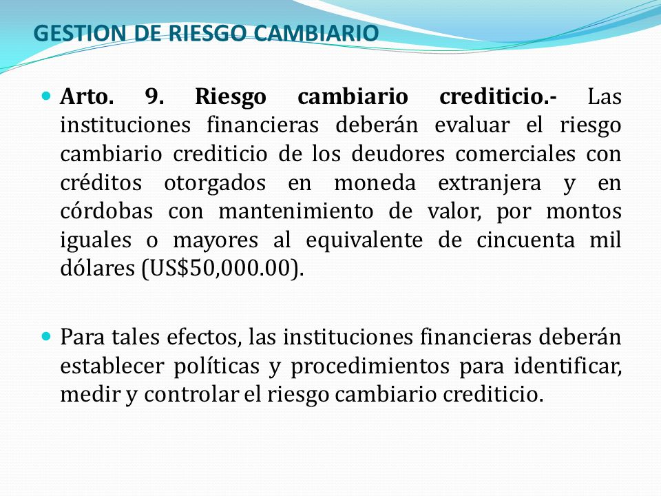 GESTION DE RIESGO CAMBIARIO Arto. 9. Riesgo cambiario crediticio.- Las instituciones financieras deberán evaluar el riesgo cambiario crediticio de los