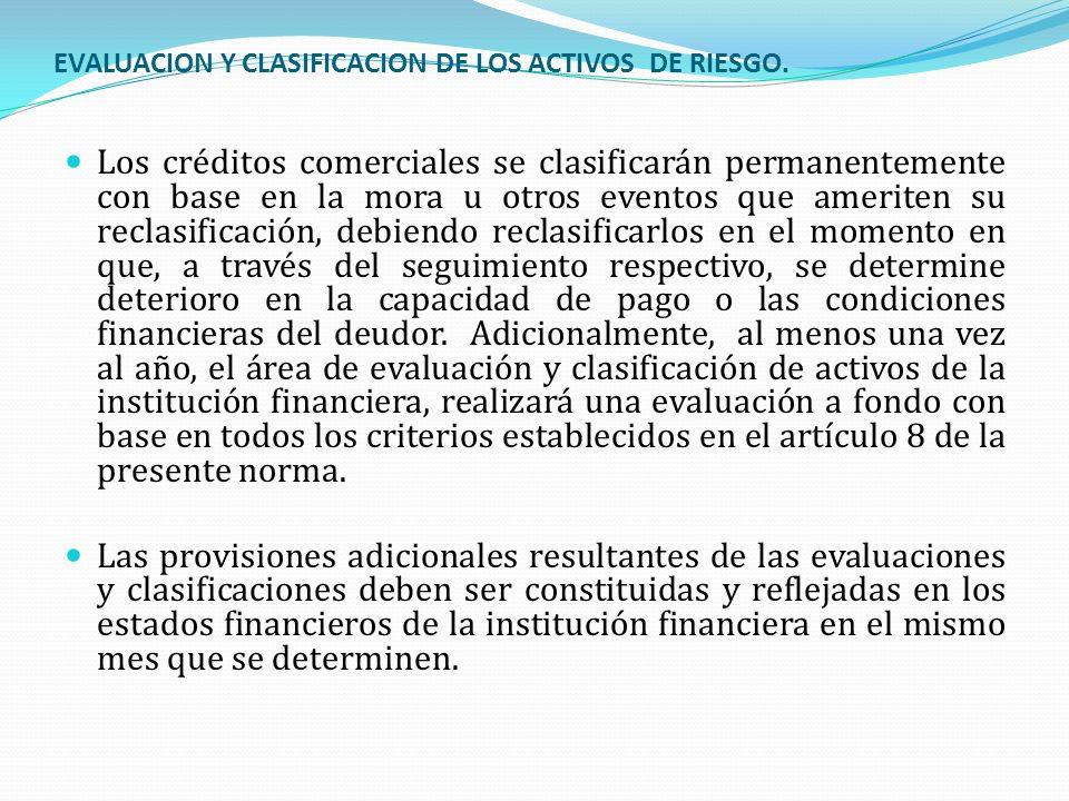 EVALUACION Y CLASIFICACION DE LOS ACTIVOS DE RIESGO. Los créditos comerciales se clasificarán permanentemente con base en la mora u otros eventos que