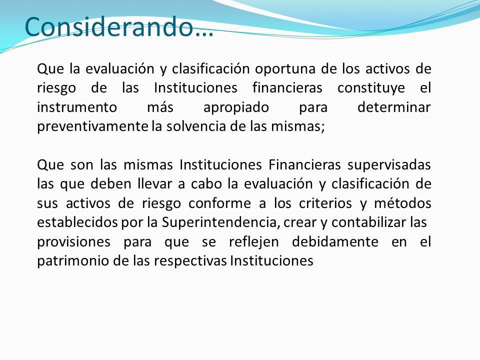 Considerando… Que la evaluación y clasificación oportuna de los activos de riesgo de las Instituciones financieras constituye el instrumento más aprop