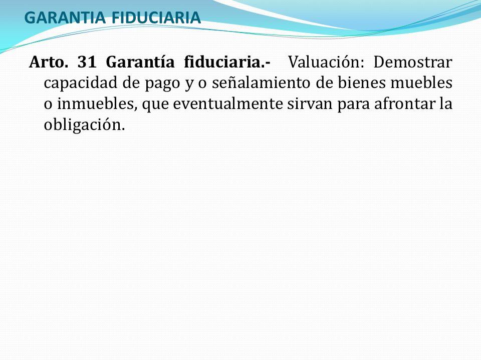 GARANTIA FIDUCIARIA Arto. 31 Garantía fiduciaria.- Valuación: Demostrar capacidad de pago y o señalamiento de bienes muebles o inmuebles, que eventual