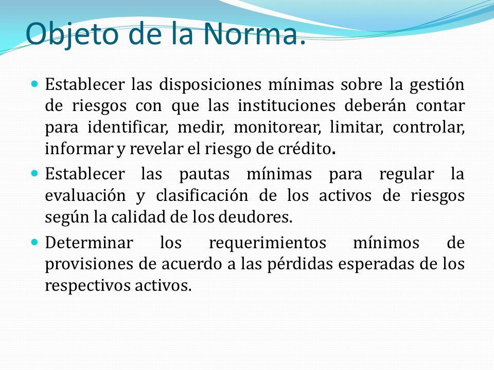 Objeto de la Norma. Establecer las disposiciones mínimas sobre la gestión de riesgos con que las instituciones deberán contar para identificar, medir,