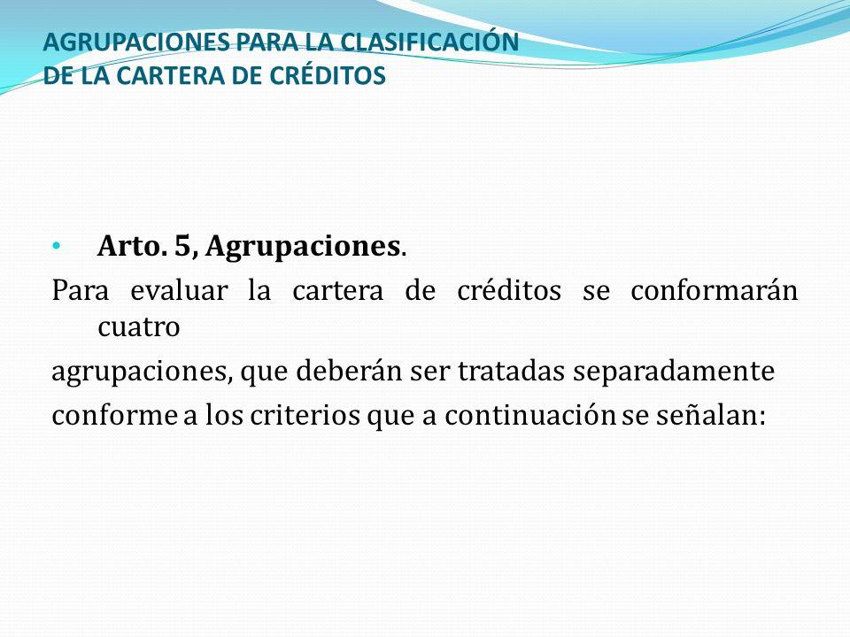 AGRUPACIONES PARA LA CLASIFICACIÓN DE LA CARTERA DE CRÉDITOS Arto. 5, Agrupaciones. Para evaluar la cartera de créditos se conformarán cuatro agrupaci