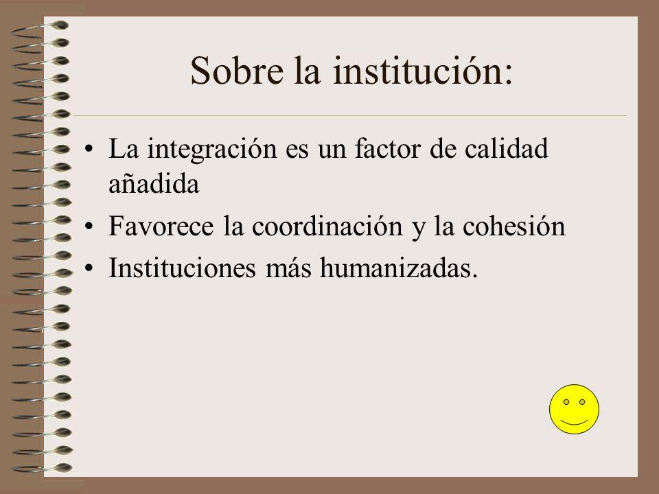 Sobre la institución: La integración es un factor de calidad añadida Favorece la coordinación y la cohesión Instituciones más humanizadas.