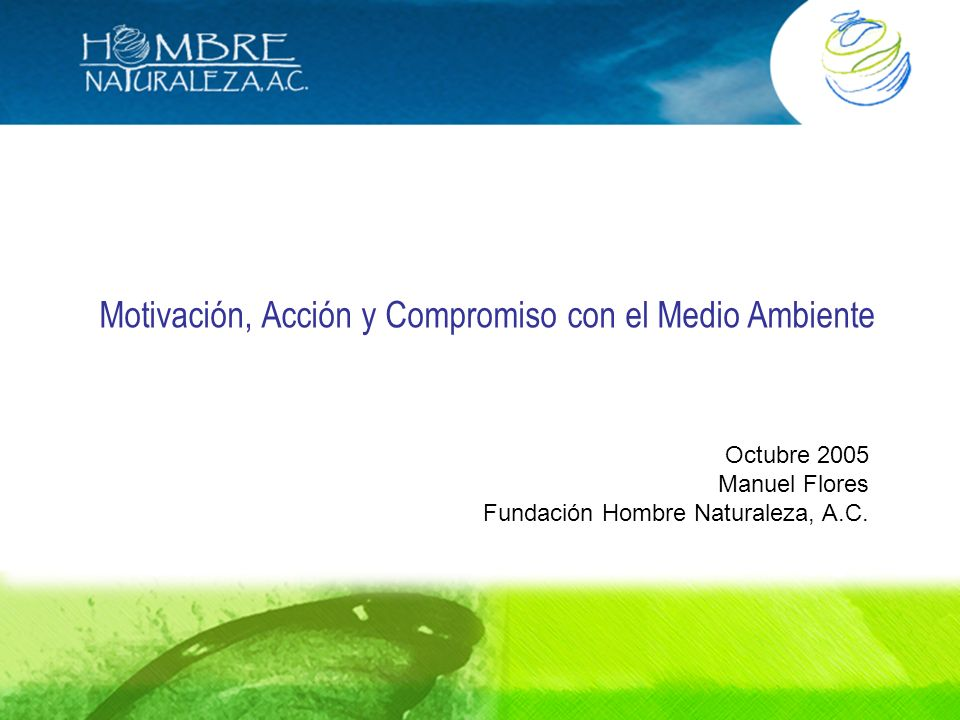 Motivación, Acción y Compromiso con el Medio Ambiente Octubre 2005 Manuel Flores Fundación Hombre Naturaleza, A.C.