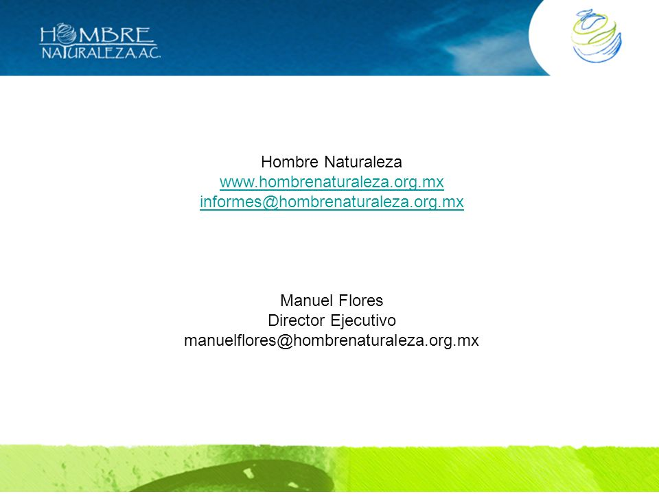 Hombre Naturaleza www.hombrenaturaleza.org.mx informes@hombrenaturaleza.org.mx Manuel Flores Director Ejecutivo manuelflores@hombrenaturaleza.org.mx