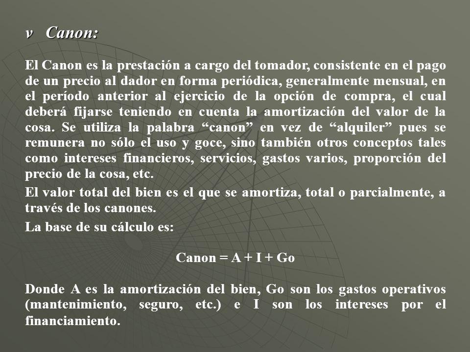 v Canon: El Canon es la prestación a cargo del tomador, consistente en el pago de un precio al dador en forma periódica, generalmente mensual, en el p