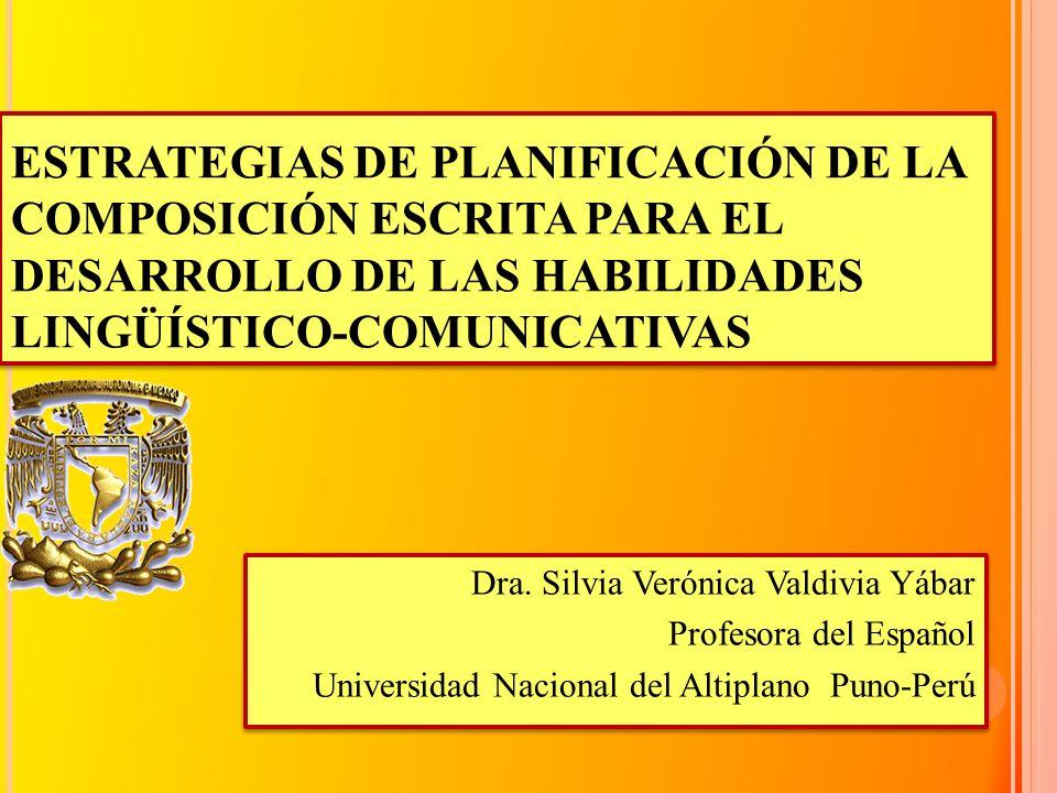 ESTRATEGIAS DE PLANIFICACIÓN DE LA COMPOSICIÓN ESCRITA PARA EL DESARROLLO DE LAS HABILIDADES LINGÜÍSTICO-COMUNICATIVAS Dra. Silvia Verónica Valdivia Y