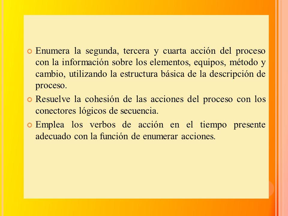 Enumera la segunda, tercera y cuarta acción del proceso con la información sobre los elementos, equipos, método y cambio, utilizando la estructura bás
