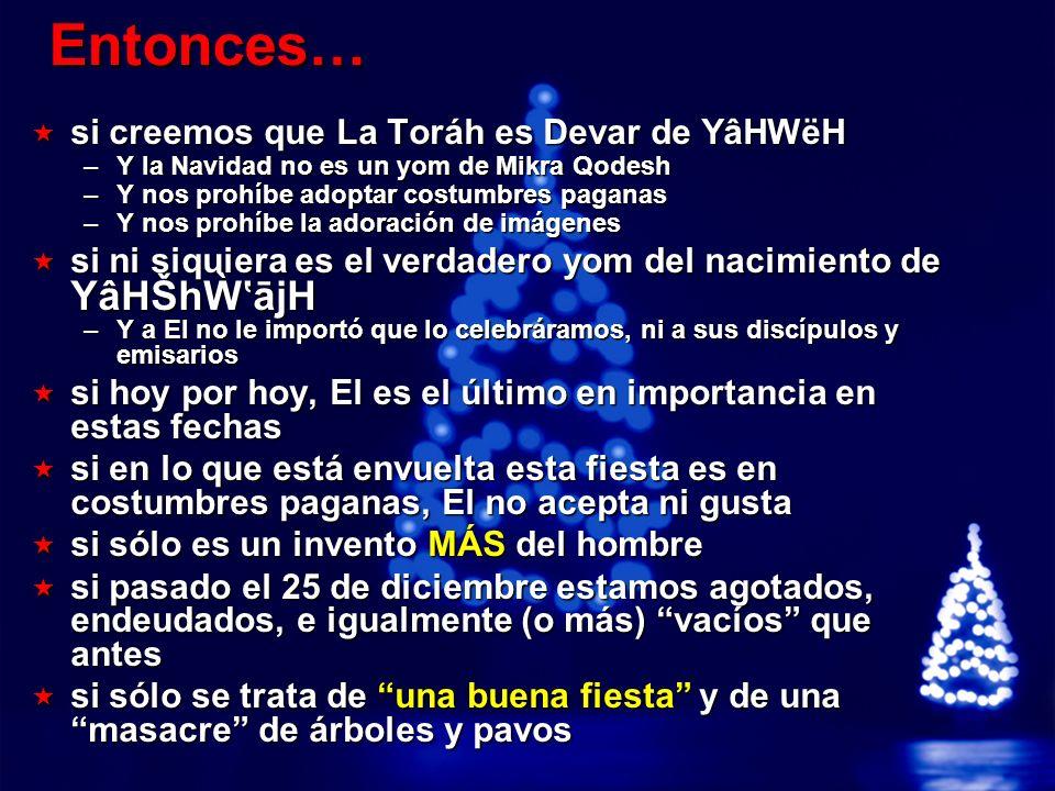 A Free sample background from www.powerpointbackgrounds.com © 2003 By Default!Slide 26 Entonces… si creemos que La Toráh es Devar de YâHWëH si creemos que La Toráh es Devar de YâHWëH –Y la Navidad no es un yom de Mikra Qodesh –Y nos prohíbe adoptar costumbres paganas –Y nos prohíbe la adoración de imágenes si ni siquiera es el verdadero yom del nacimiento de YâHŠhājH si ni siquiera es el verdadero yom del nacimiento de YâHŠhājH –Y a El no le importó que lo celebráramos, ni a sus discípulos y emisarios si hoy por hoy, El es el último en importancia en estas fechas si hoy por hoy, El es el último en importancia en estas fechas si en lo que está envuelta esta fiesta es en costumbres paganas, El no acepta ni gusta si en lo que está envuelta esta fiesta es en costumbres paganas, El no acepta ni gusta si sólo es un invento MÁS del hombre si sólo es un invento MÁS del hombre si pasado el 25 de diciembre estamos agotados, endeudados, e igualmente (o más) vacíos que antes si pasado el 25 de diciembre estamos agotados, endeudados, e igualmente (o más) vacíos que antes si sólo se trata de una buena fiesta y de una masacre de árboles y pavos si sólo se trata de una buena fiesta y de una masacre de árboles y pavos