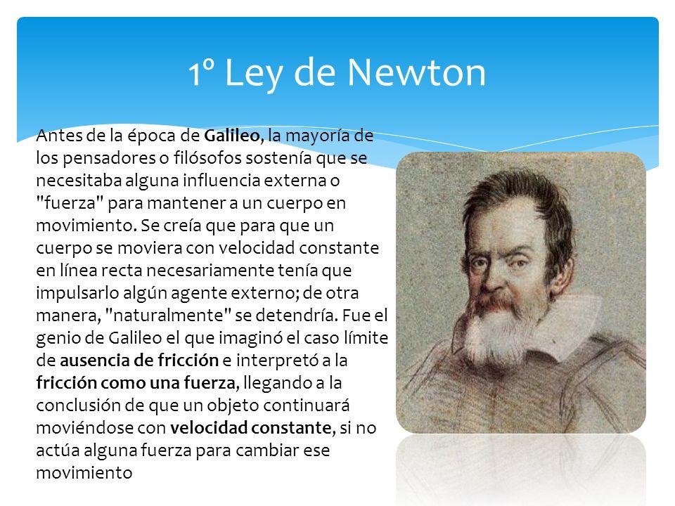 1º Ley de Newton Antes de la época de Galileo, la mayoría de los pensadores o filósofos sostenía que se necesitaba alguna influencia externa o fuerza para mantener a un cuerpo en movimiento.