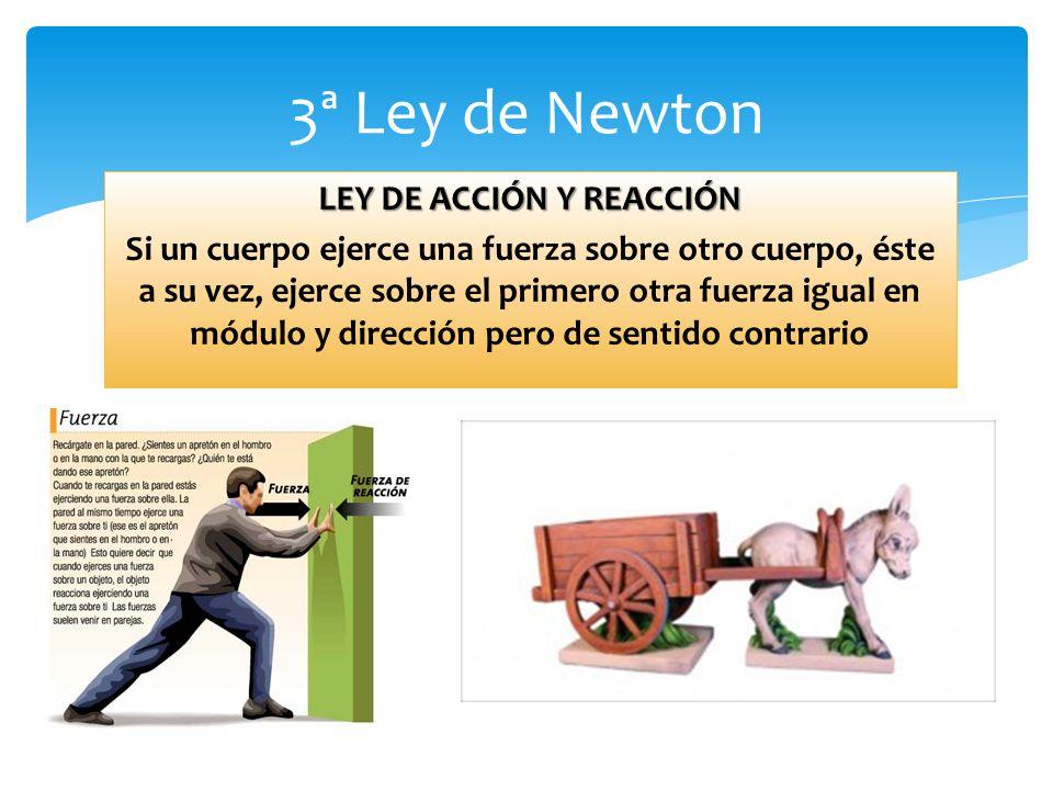 3ª Ley de Newton LEY DE ACCIÓN Y REACCIÓN Si un cuerpo ejerce una fuerza sobre otro cuerpo, éste a su vez, ejerce sobre el primero otra fuerza igual en módulo y dirección pero de sentido contrario