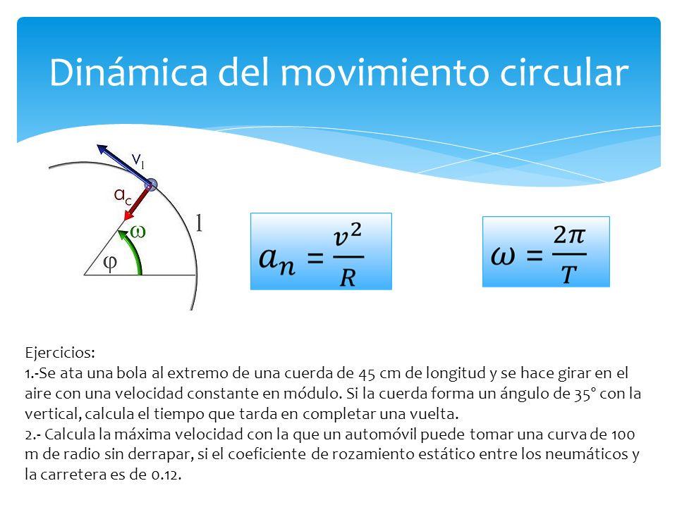 Dinámica del movimiento circular Ejercicios: 1.-Se ata una bola al extremo de una cuerda de 45 cm de longitud y se hace girar en el aire con una velocidad constante en módulo.