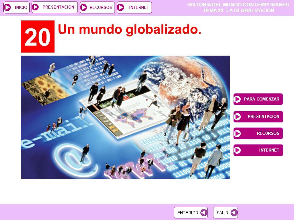 HISTORIA DEL MUNDO CONTEMPORÁNEO TEMA 20: LA GLOBALIZACIÓN RECURSOSINTERNETPRESENTACIÓN INICIO 20 Un mundo globalizado.