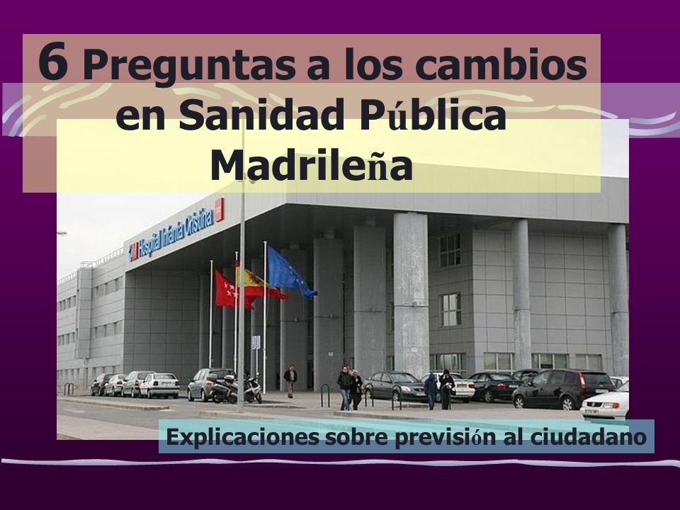 6 Preguntas a los cambios en Sanidad P ú blica Madrile ñ a Explicaciones sobre previsi ó n al ciudadano