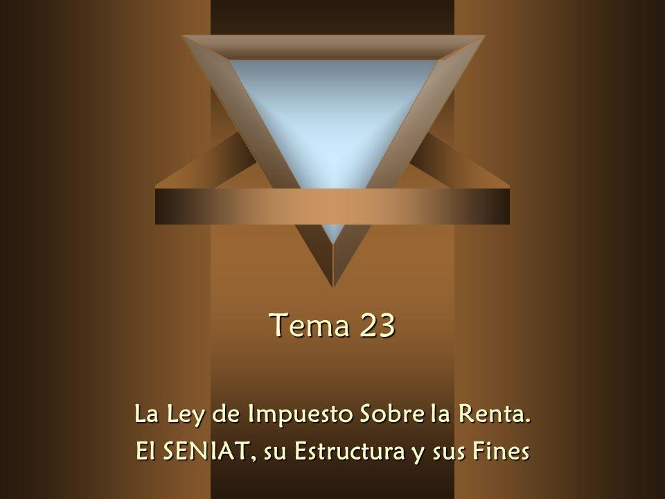 Tema 23 Tema 23 La Ley de Impuesto Sobre la Renta. El SENIAT, su Estructura y sus Fines
