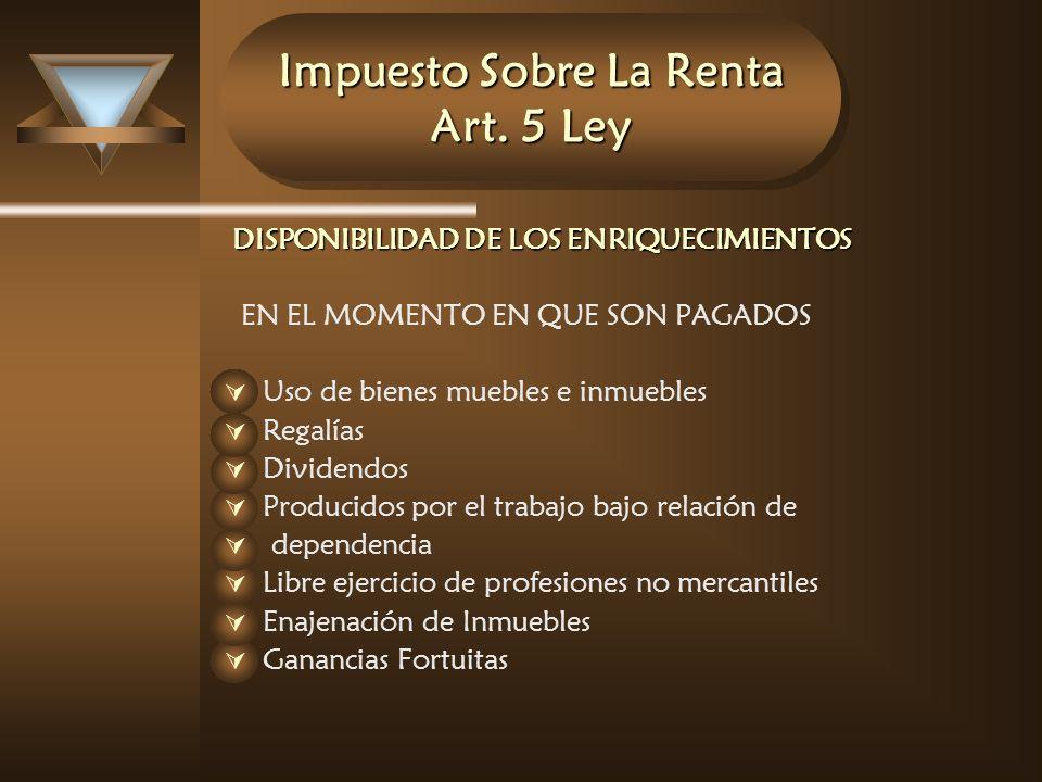 Impuesto Sobre La Renta Art. 5 Ley DISPONIBILIDAD DE LOS ENRIQUECIMIENTOS EN EL MOMENTO EN QUE SON PAGADOS Uso de bienes muebles e inmuebles Regalías