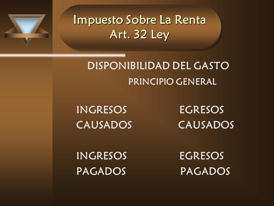 Impuesto Sobre La Renta Art. 32 Ley DISPONIBILIDAD DEL GASTO PRINCIPIO GENERAL INGRESOS EGRESOS CAUSADOS CAUSADOS INGRESOSEGRESOS PAGADOS PAGADOS