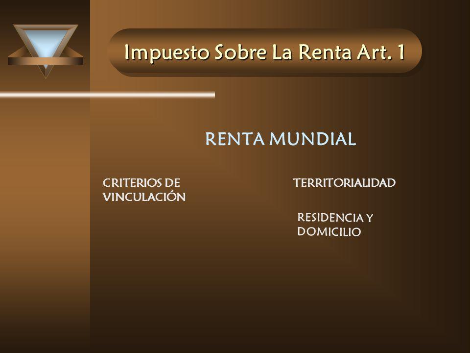 Impuesto Sobre La Renta Art. 1 RENTA MUNDIAL CRITERIOS DE VINCULACIÓN TERRITORIALIDAD RESIDENCIA Y DOMICILIO
