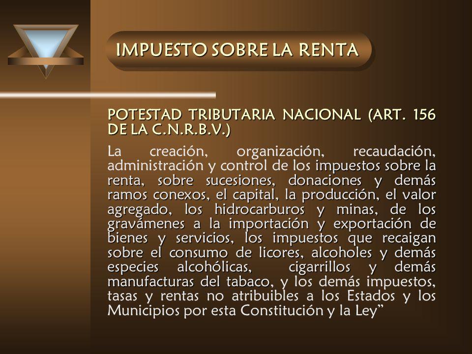 IMPUESTO SOBRE LA RENTA POTESTAD TRIBUTARIA NACIONAL (ART. 156 DE LA C.N.R.B.V.) impuestos sobre la renta, sobre sucesiones, donaciones y demás ramos