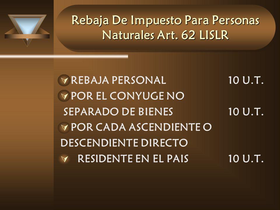 Rebaja De Impuesto Para Personas Naturales Art. 62 LISLR REBAJA PERSONAL10 U.T. POR EL CONYUGE NO SEPARADO DE BIENES10 U.T. POR CADA ASCENDIENTE O DES