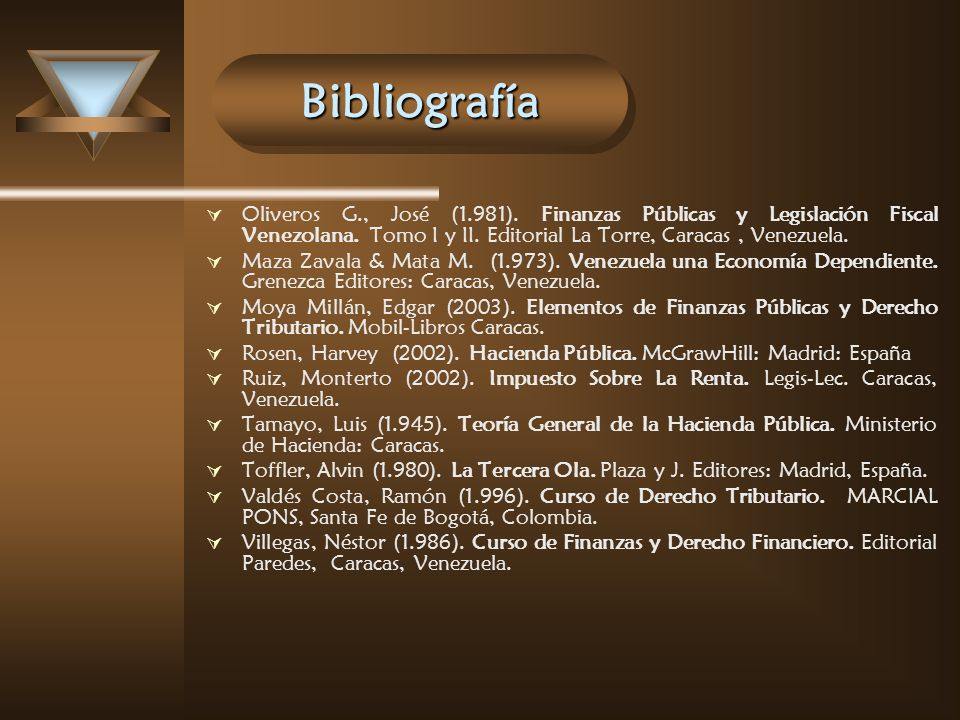 BibliografíaBibliografía Oliveros G., José (1.981). Finanzas Públicas y Legislación Fiscal Venezolana. Tomo I y II. Editorial La Torre, Caracas, Venez