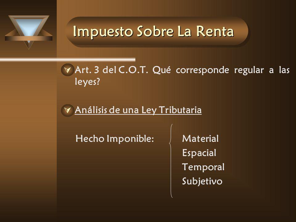 Impuesto Sobre La Renta Art. 3 del C.O.T.Qué corresponde regular a las leyes? Análisis de una Ley Tributaria Hecho Imponible:Material Espacial Tempora
