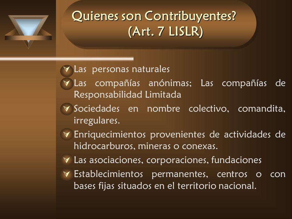 Quienes son Contribuyentes? (Art. 7 LISLR) Las personas naturales Las compañías anónimas; Las compañías de Responsabilidad Limitada Sociedades en nomb